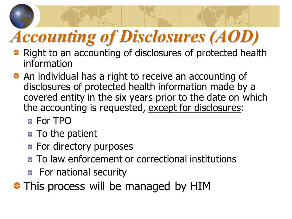 Accounting of Disclosures (AOD) Right to an accounting of disclosures of protected health information An individual has a right to receive an accounting of disclosures of protected health information made by a covered entity in the six years prior to the date on which the accounting is requested, except for disclosures: For TPO To the patient For directory purposes To law enforcement or correctional institutions For national security This process will be managed by HIM