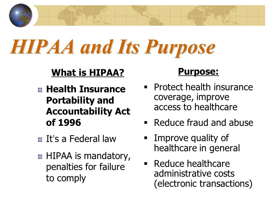 HIPAA and Its Purpose What is HIPAA? Health Insurance Portability and Accountability Act of 1996 It's a Federal law HIPAA is mandatory, penalties for