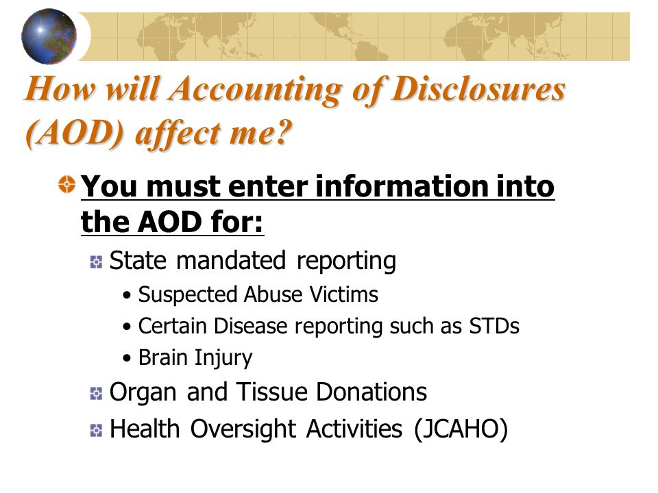 How will Accounting of Disclosures (AOD) affect me? You must enter information into the AOD for: State mandated reporting Suspected Abuse Victims Cert