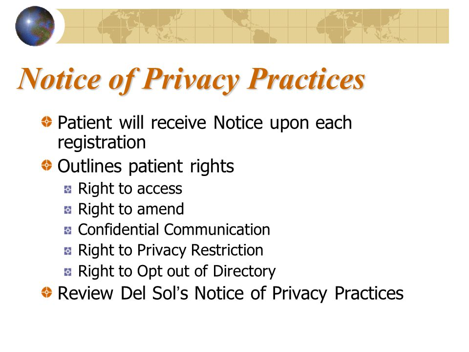 Notice of Privacy Practices Patient will receive Notice upon each registration Outlines patient rights Right to access Right to amend Confidential Communication Right to Privacy Restriction Right to Opt out of Directory Review Del Sol's Notice of Privacy Practices
