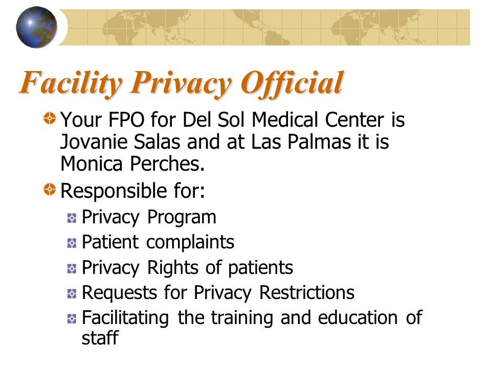 Facility Privacy Official Your FPO for Del Sol Medical Center is Jovanie Salas and at Las Palmas it is Monica Perches. Responsible for: Privacy Progra