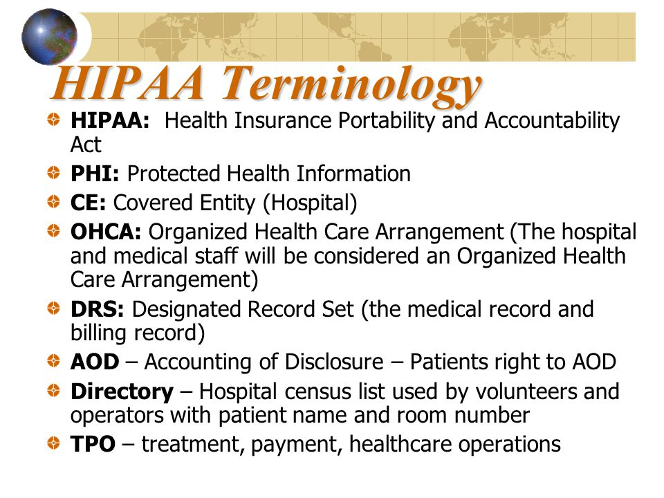 HIPAA Terminology HIPAA: Health Insurance Portability and Accountability Act PHI: Protected Health Information CE: Covered Entity (Hospital) OHCA: Org