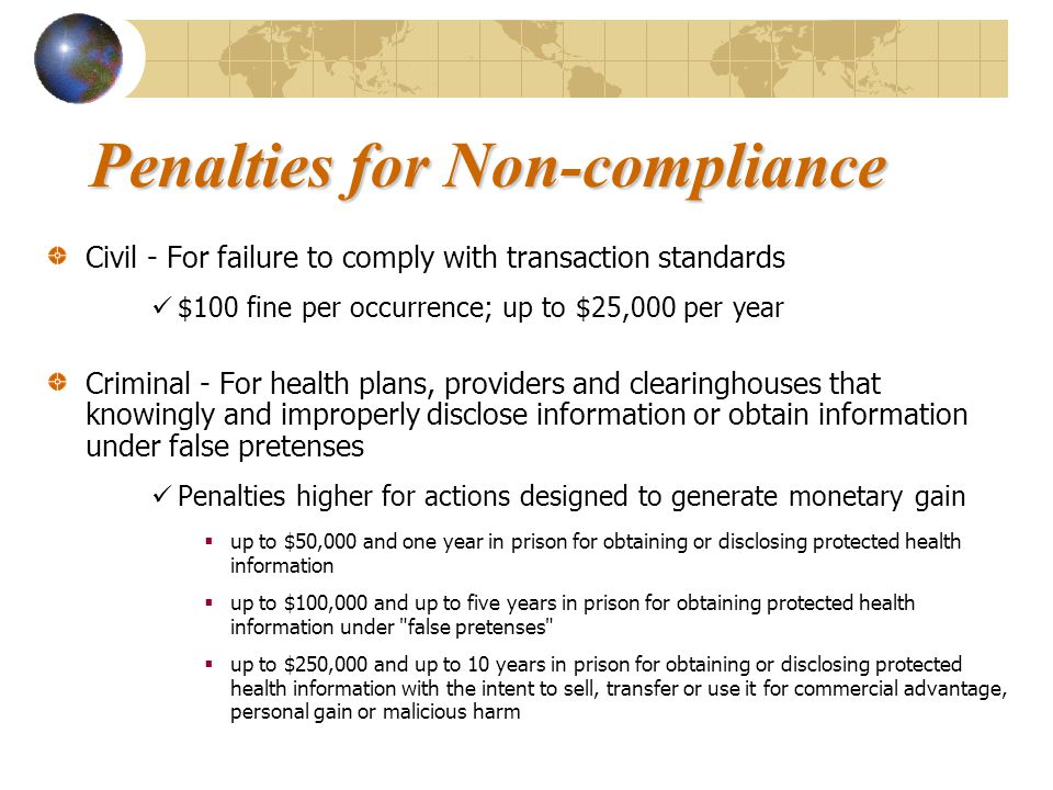 Penalties for Non-compliance Civil - For failure to comply with transaction standards $100 fine per occurrence; up to $25,000 per year Criminal - For health plans, providers and clearinghouses that knowingly and improperly disclose information or obtain information under false pretenses Penalties higher for actions designed to generate monetary gain  up to $50,000 and one year in prison for obtaining or disclosing protected health information  up to $100,000 and up to five years in prison for obtaining protected health information under false pretenses  up to $250,000 and up to 10 years in prison for obtaining or disclosing protected health information with the intent to sell, transfer or use it for commercial advantage, personal gain or malicious harm