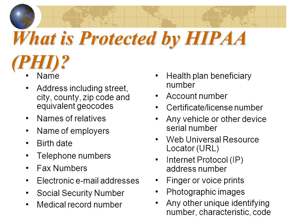 What is Protected by HIPAA (PHI)? Name Address including street, city, county, zip code and equivalent geocodes Names of relatives Name of employers B