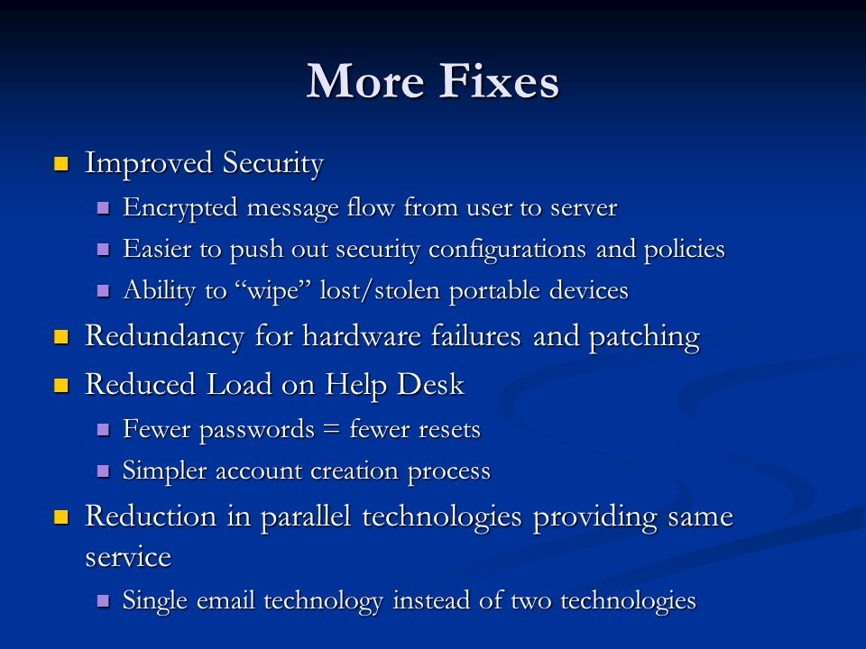 More Fixes Improved Security Improved Security Encrypted message flow from user to server Encrypted message flow from user to server Easier to push out security configurations and policies Easier to push out security configurations and policies Ability to wipe lost/stolen portable devices Ability to wipe lost/stolen portable devices Redundancy for hardware failures and patching Redundancy for hardware failures and patching Reduced Load on Help Desk Reduced Load on Help Desk Fewer passwords = fewer resets Fewer passwords = fewer resets Simpler account creation process Simpler account creation process Reduction in parallel technologies providing same service Reduction in parallel technologies providing same service Single email technology instead of two technologies Single email technology instead of two technologies