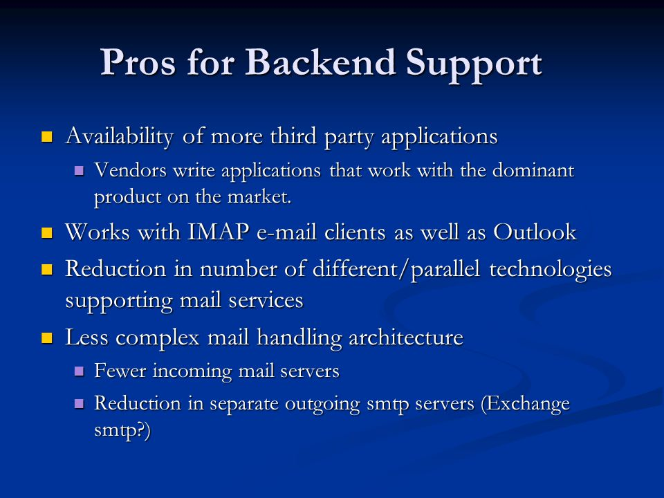 Pros for Backend Support Availability of more third party applications Availability of more third party applications Vendors write applications that work with the dominant product on the market.