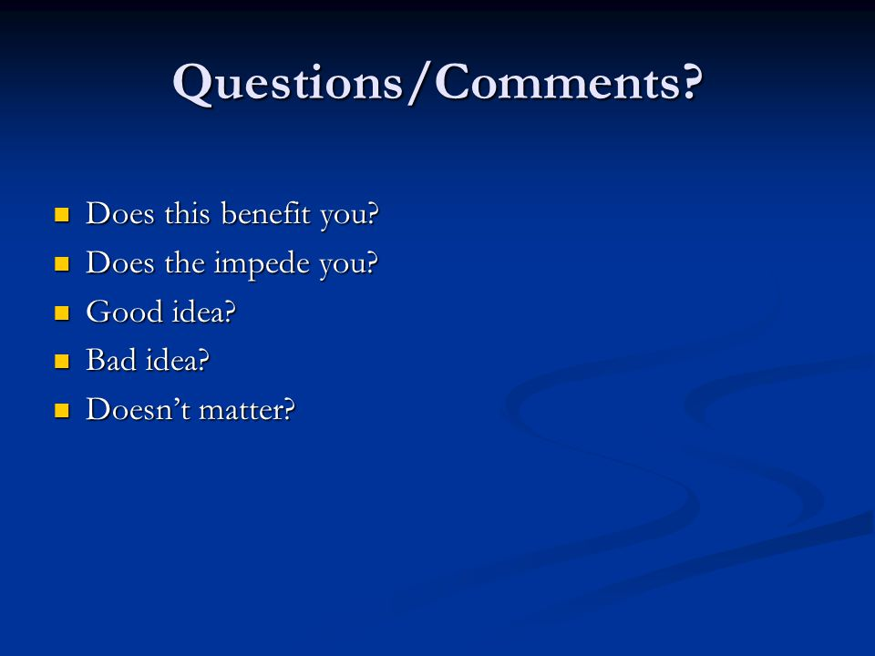 Questions/Comments. Does this benefit you. Does this benefit you.