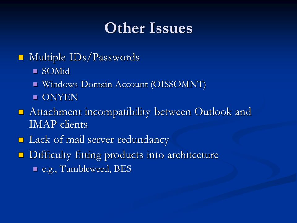 Other Issues Multiple IDs/Passwords Multiple IDs/Passwords SOMid SOMid Windows Domain Account (OISSOMNT) Windows Domain Account (OISSOMNT) ONYEN ONYEN Attachment incompatibility between Outlook and IMAP clients Attachment incompatibility between Outlook and IMAP clients Lack of mail server redundancy Lack of mail server redundancy Difficulty fitting products into architecture Difficulty fitting products into architecture e.g., Tumbleweed, BES e.g., Tumbleweed, BES