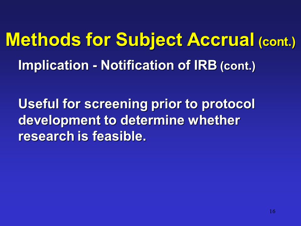 16 Methods for Subject Accrual (cont.) Implication - Notification of IRB (cont.) Useful for screening prior to protocol development to determine whether research is feasible.
