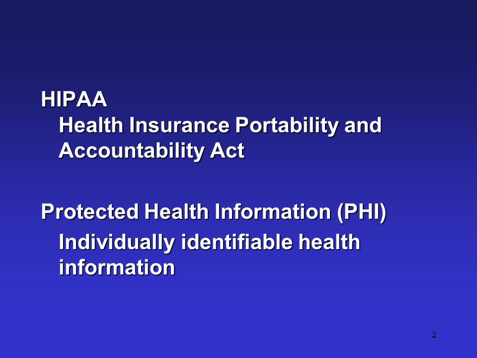 2 HIPAA Health Insurance Portability and Accountability Act Protected Health Information (PHI) Individually identifiable health information
