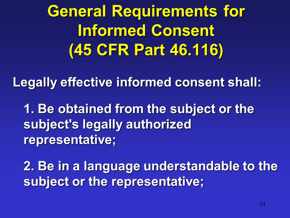 24 General Requirements for Informed Consent (45 CFR Part 46.116) Legally effective informed consent shall: 1.