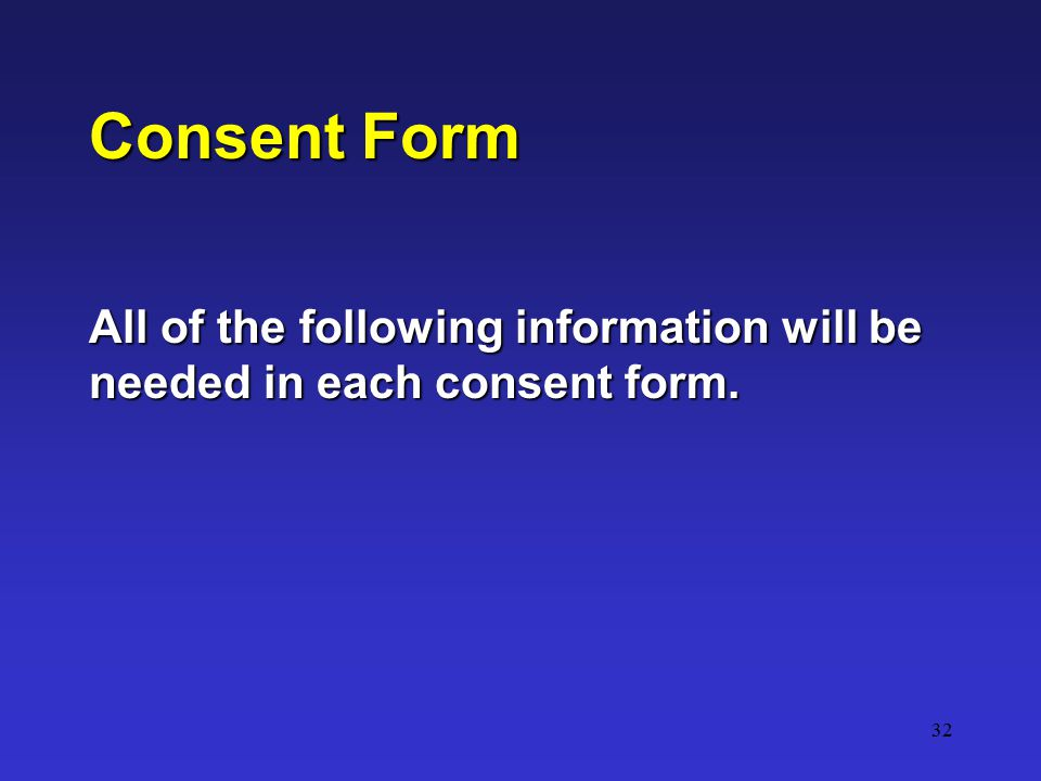 32 Consent Form All of the following information will be needed in each consent form.