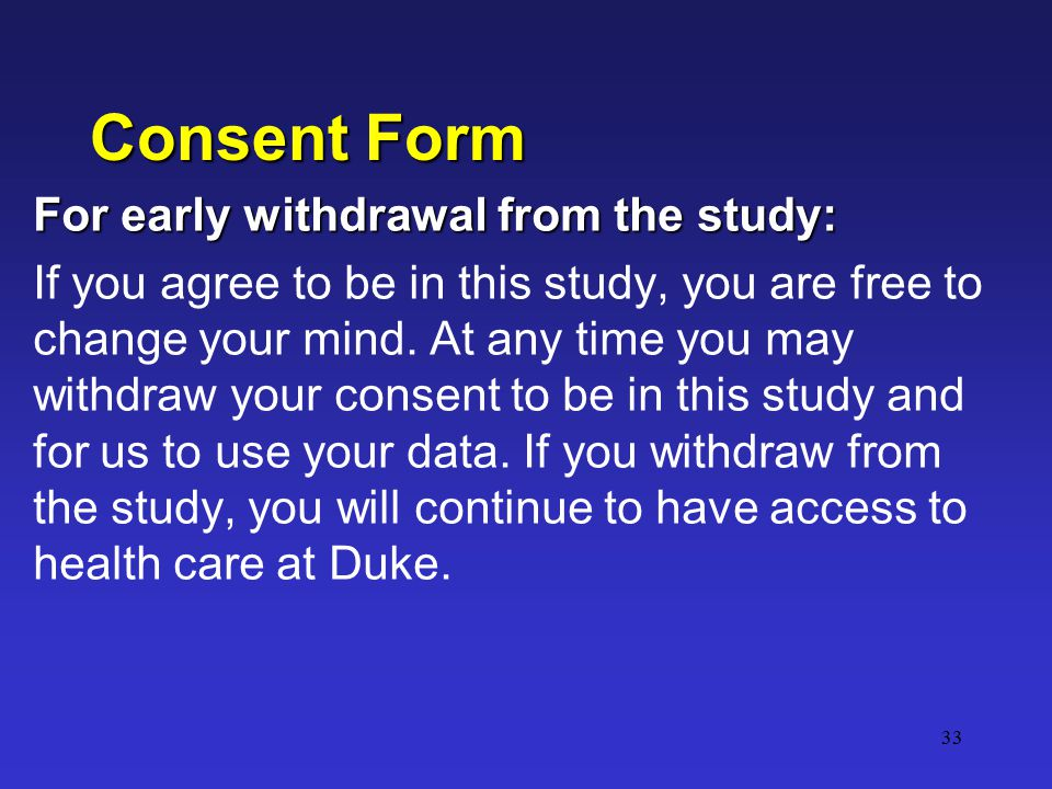 33 Consent Form For early withdrawal from the study: If you agree to be in this study, you are free to change your mind.