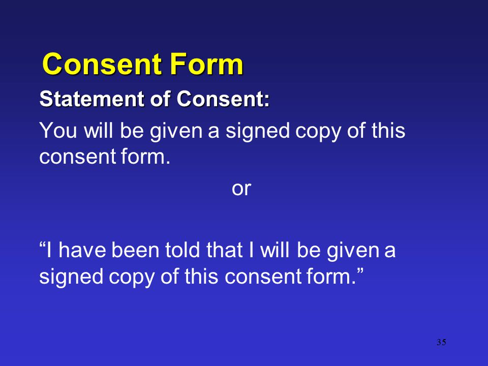 35 Consent Form Statement of Consent: You will be given a signed copy of this consent form.