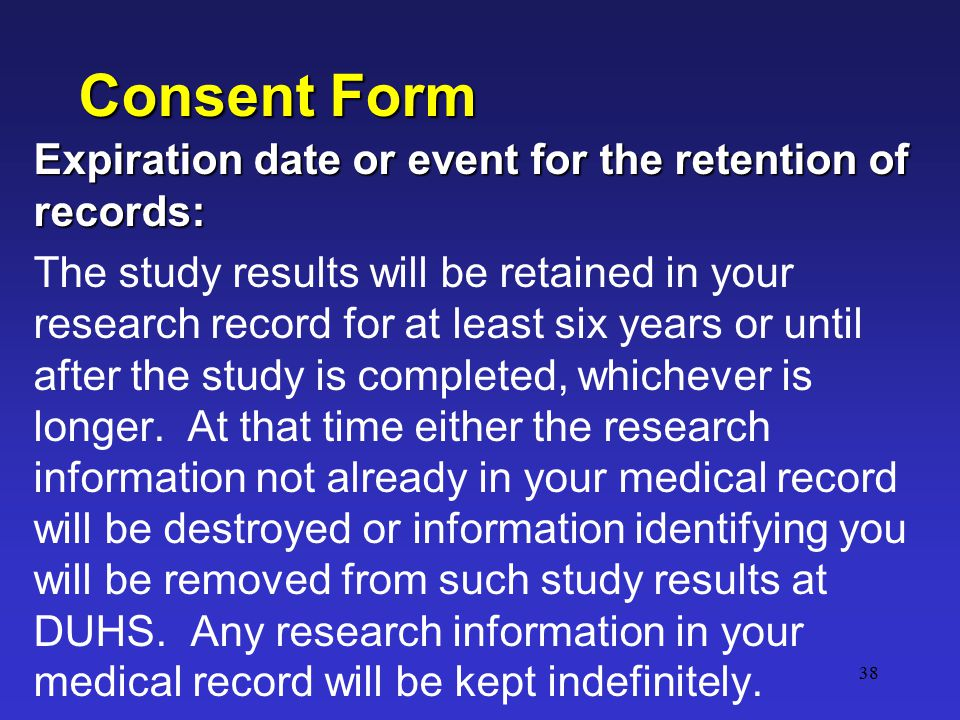 38 Consent Form Expiration date or event for the retention of records: The study results will be retained in your research record for at least six years or until after the study is completed, whichever is longer.