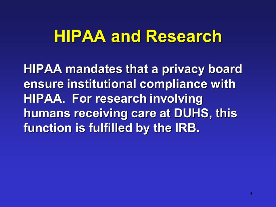 4 HIPAA and Research HIPAA mandates that a privacy board ensure institutional compliance with HIPAA.