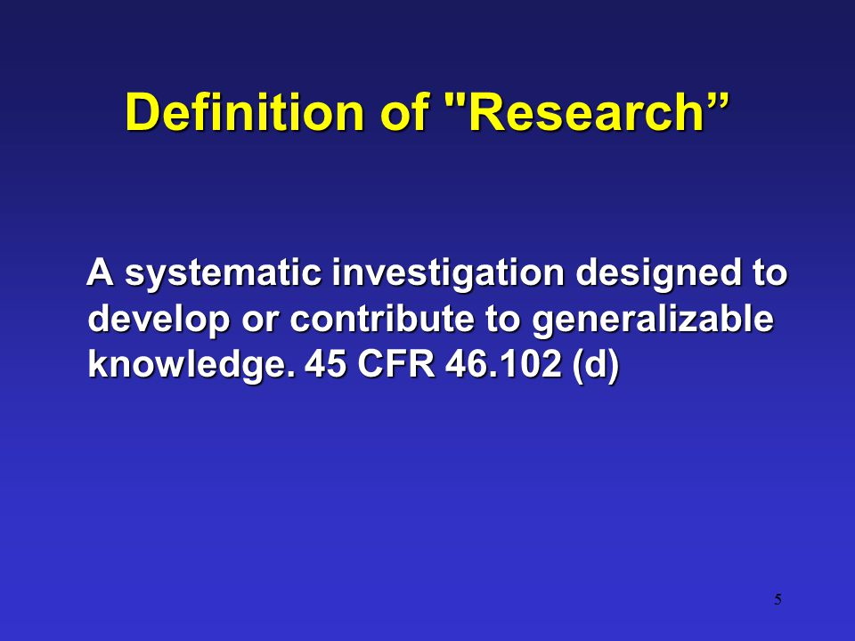 5 Definition of Research A systematic investigation designed to develop or contribute to generalizable knowledge.