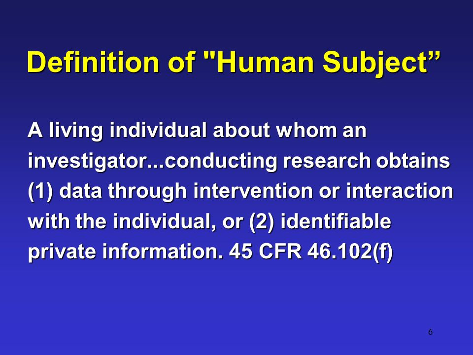 7 Definition of Human Subject Operational Change due to HIPAA An living individual about whom an investigator...conducting research obtains (1) data through intervention or interaction with the individual, or (2) identifiable private information.