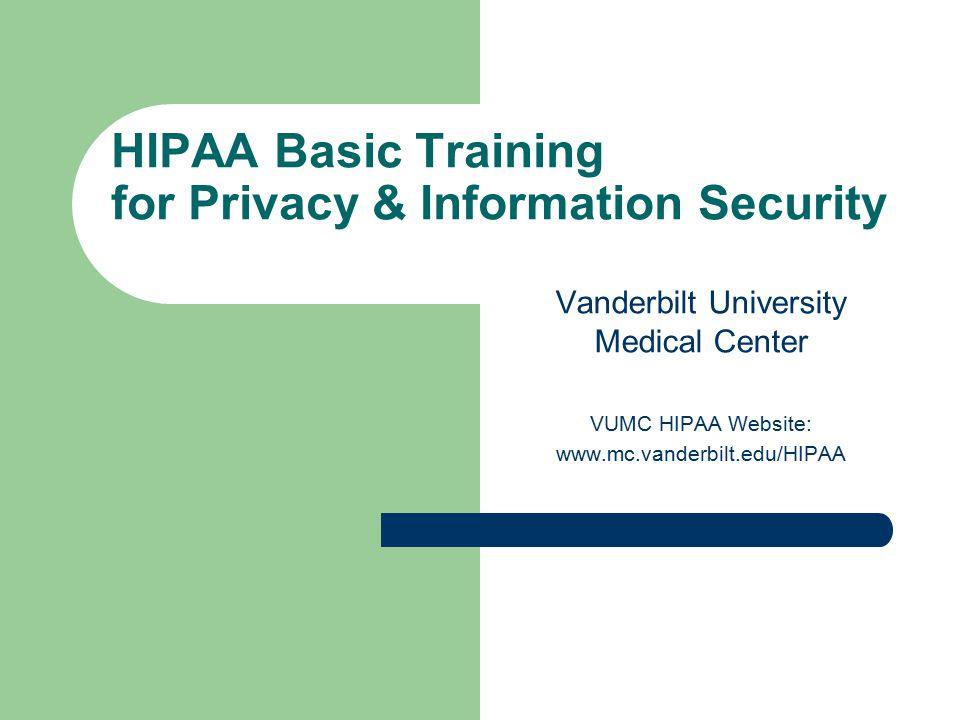 HIPAA Basic Training for Privacy & Information Security Vanderbilt University Medical Center VUMC HIPAA Website: www.mc.vanderbilt.edu/HIPAA