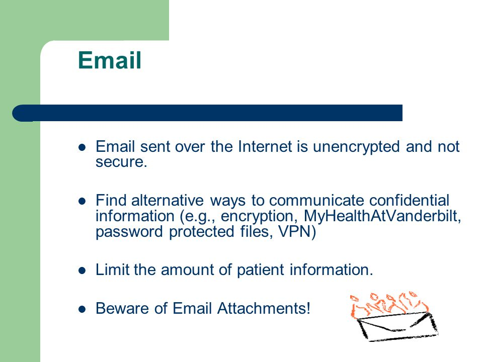 Email Email sent over the Internet is unencrypted and not secure.