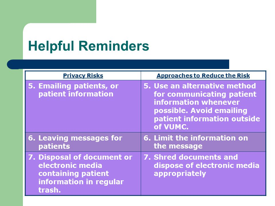 Helpful Reminders Privacy RisksApproaches to Reduce the Risk 5.Emailing patients, or patient information 5.Use an alternative method for communicating patient information whenever possible.