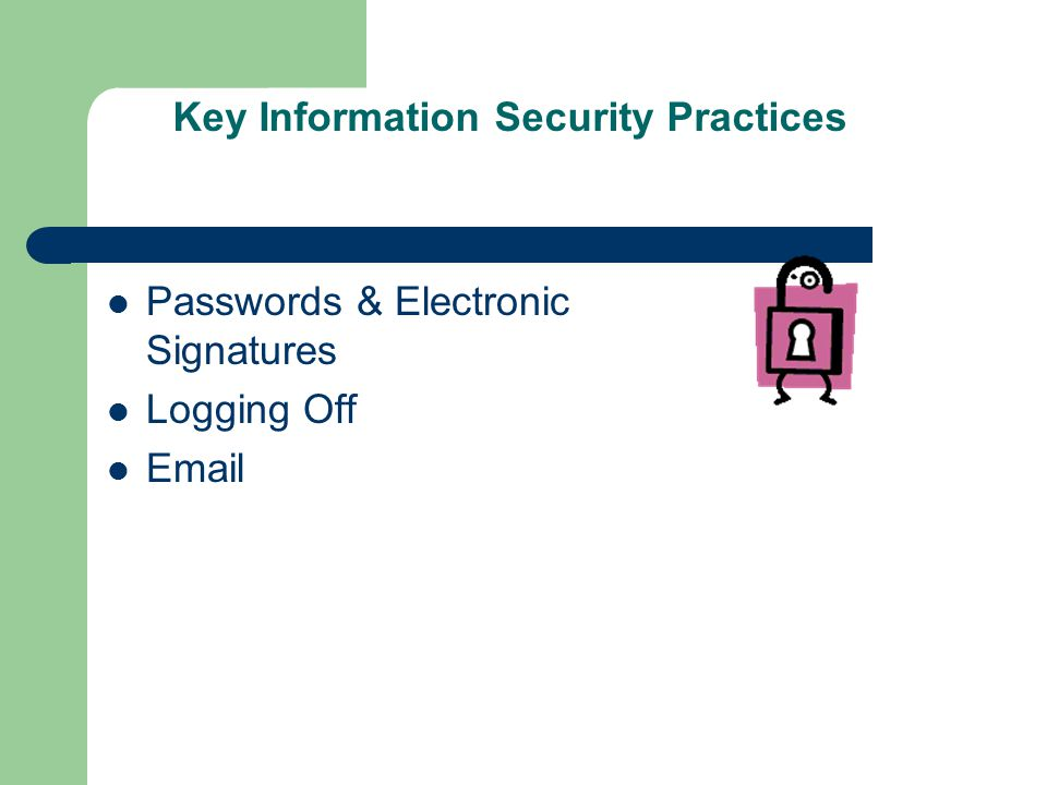 Key Information Security Practices Passwords & Electronic Signatures Logging Off Email