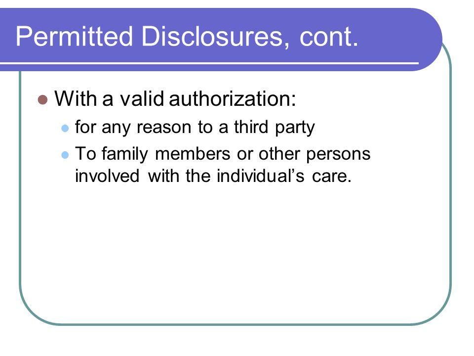 Permitted Disclosures, cont. With a valid authorization: for any reason to a third party To family members or other persons involved with the individu