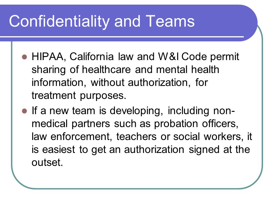 Confidentiality and Teams HIPAA, California law and W&I Code permit sharing of healthcare and mental health information, without authorization, for tr