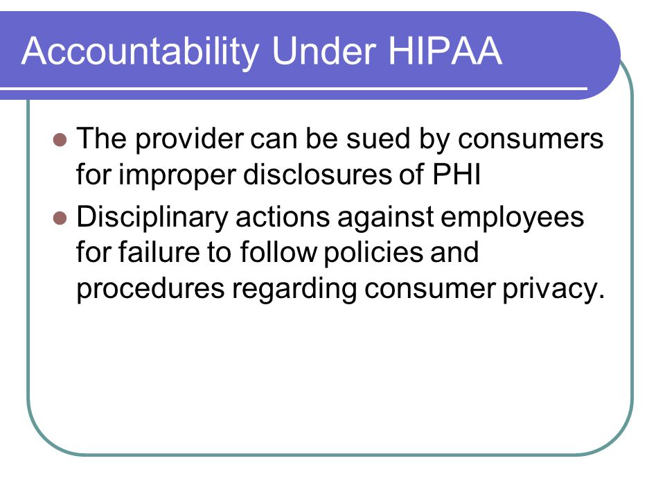Accountability Under HIPAA The provider can be sued by consumers for improper disclosures of PHI Disciplinary actions against employees for failure to