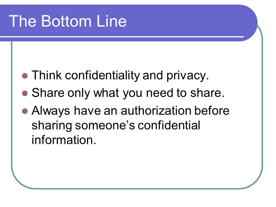 The Bottom Line Think confidentiality and privacy. Share only what you need to share. Always have an authorization before sharing someone's confidenti