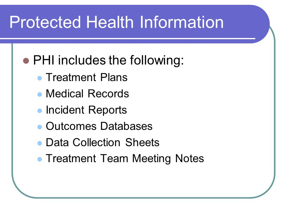 Protected Health Information PHI also includes: Treatment information Health information (physical or mental) Payment information It includes past, present or future info It includes information that is verbal, electronic or on paper