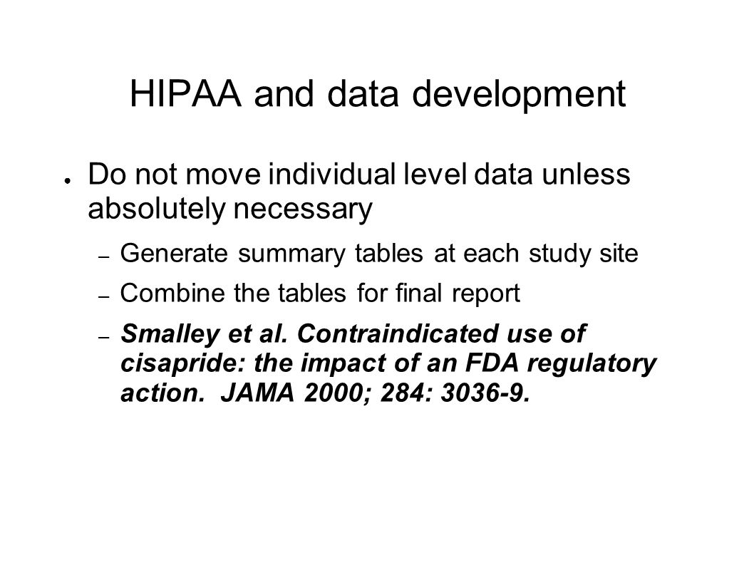 HIPAA and data development ● Do not move individual level data unless absolutely necessary – Generate summary tables at each study site – Combine the tables for final report – Smalley et al.