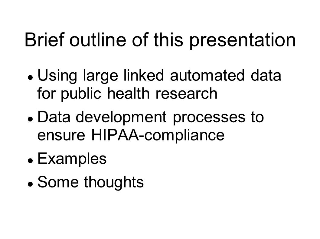 Brief outline of this presentation ● Using large linked automated data for public health research ● Data development processes to ensure HIPAA-compliance ● Examples ● Some thoughts