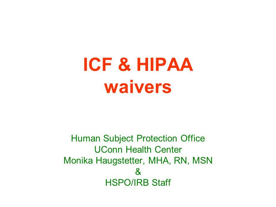 ICF & HIPAA waivers Human Subject Protection Office UConn Health Center Monika Haugstetter, MHA, RN, MSN & HSPO/IRB Staff