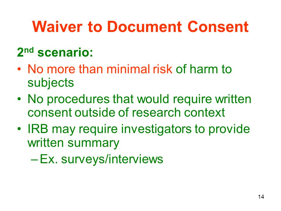 14 Waiver to Document Consent 2 nd scenario: No more than minimal risk of harm to subjects No procedures that would require written consent outside of research context IRB may require investigators to provide written summary –Ex.