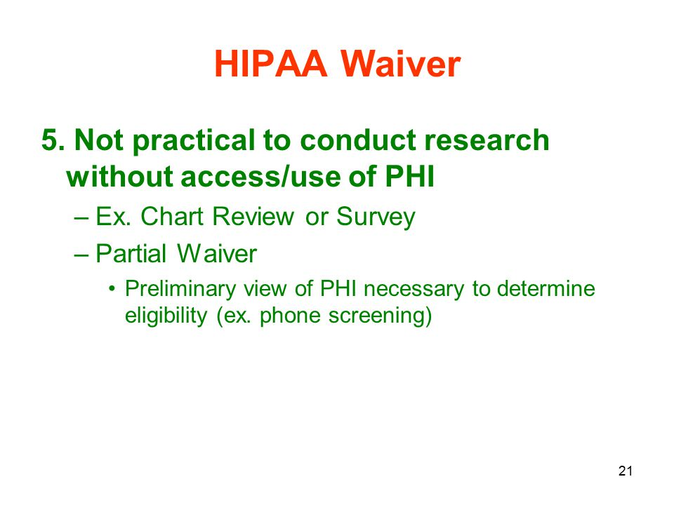 21 HIPAA Waiver 5. Not practical to conduct research without access/use of PHI –Ex.