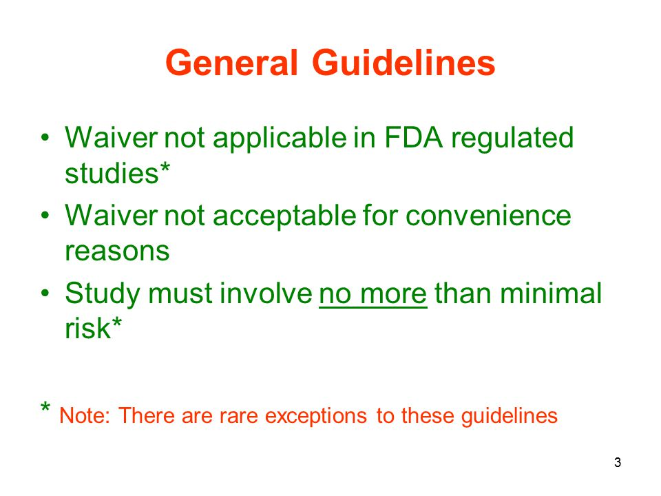 3 General Guidelines Waiver not applicable in FDA regulated studies* Waiver not acceptable for convenience reasons Study must involve no more than minimal risk* * Note: There are rare exceptions to these guidelines