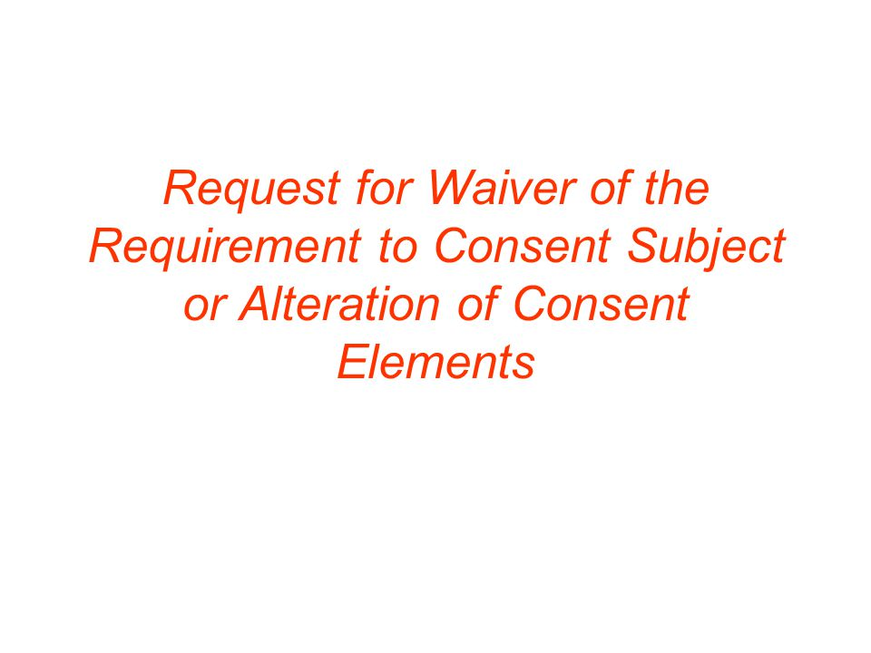Request for Waiver of the Requirement to Consent Subject or Alteration of Consent Elements