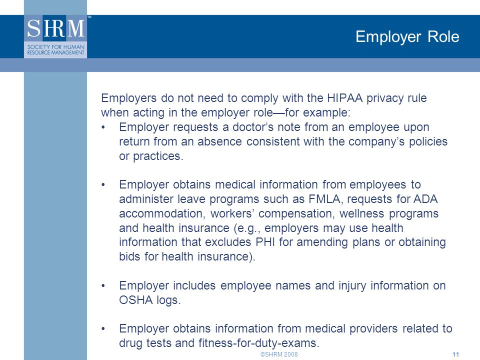 ©SHRM 2008 Employer Role Employers do not need to comply with the HIPAA privacy rule when acting in the employer role—for example: Employer requests a