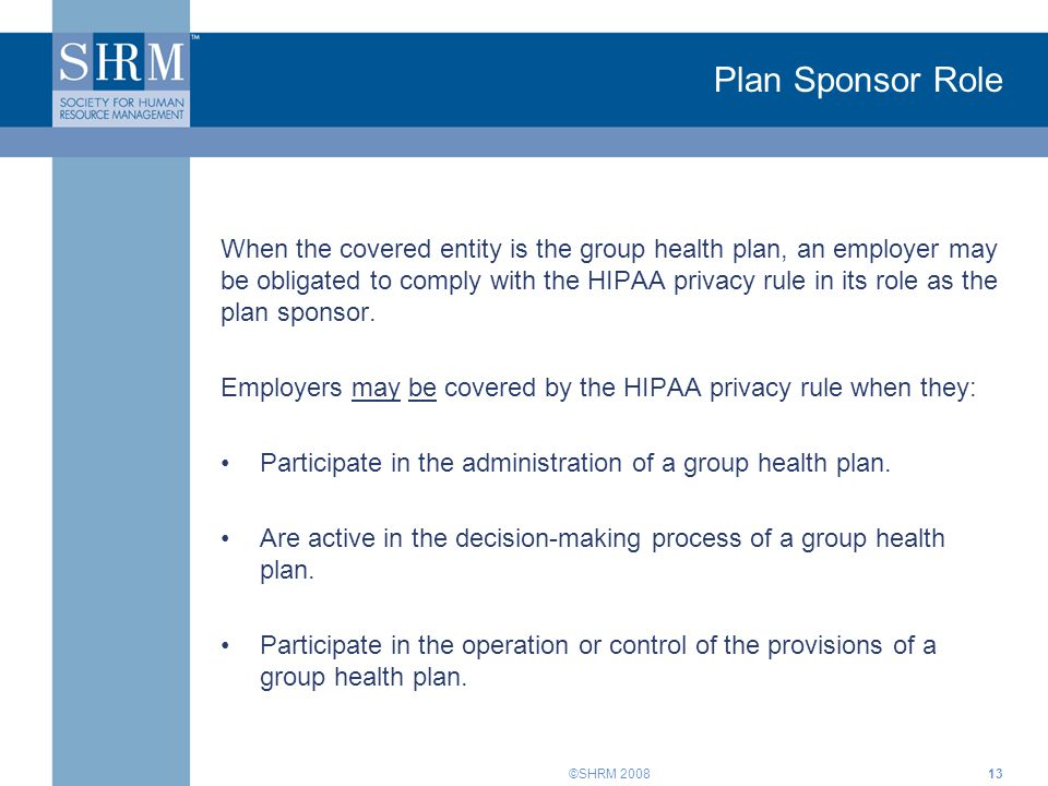 ©SHRM 2008 Plan Sponsor Role When the covered entity is the group health plan, an employer may be obligated to comply with the HIPAA privacy rule in i