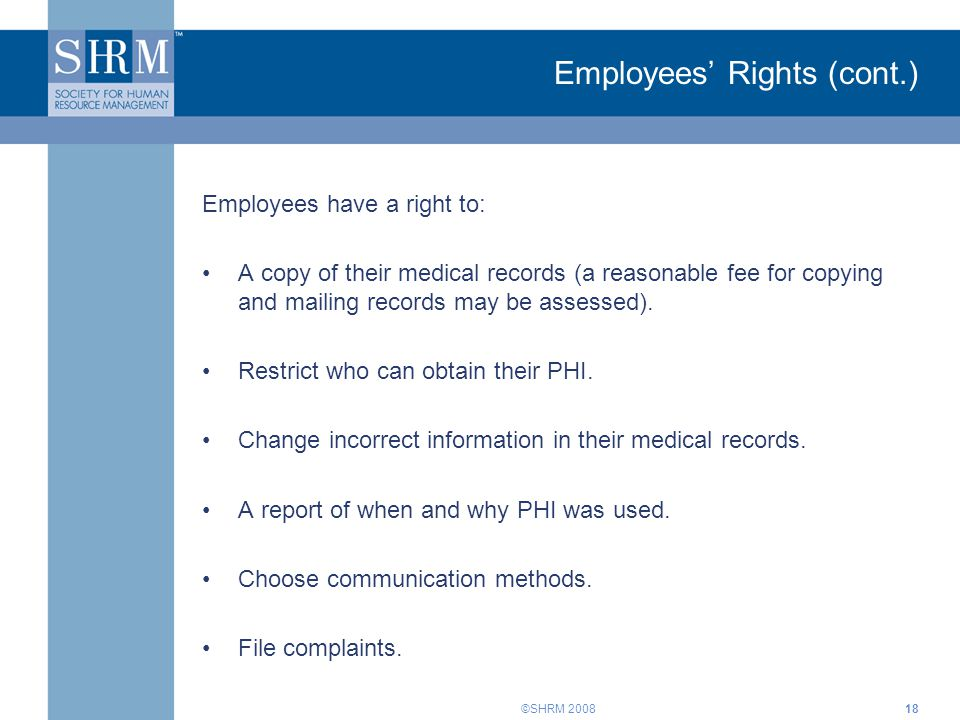 ©SHRM 2008 Employees' Rights (cont.) Employees have a right to: A copy of their medical records (a reasonable fee for copying and mailing records may