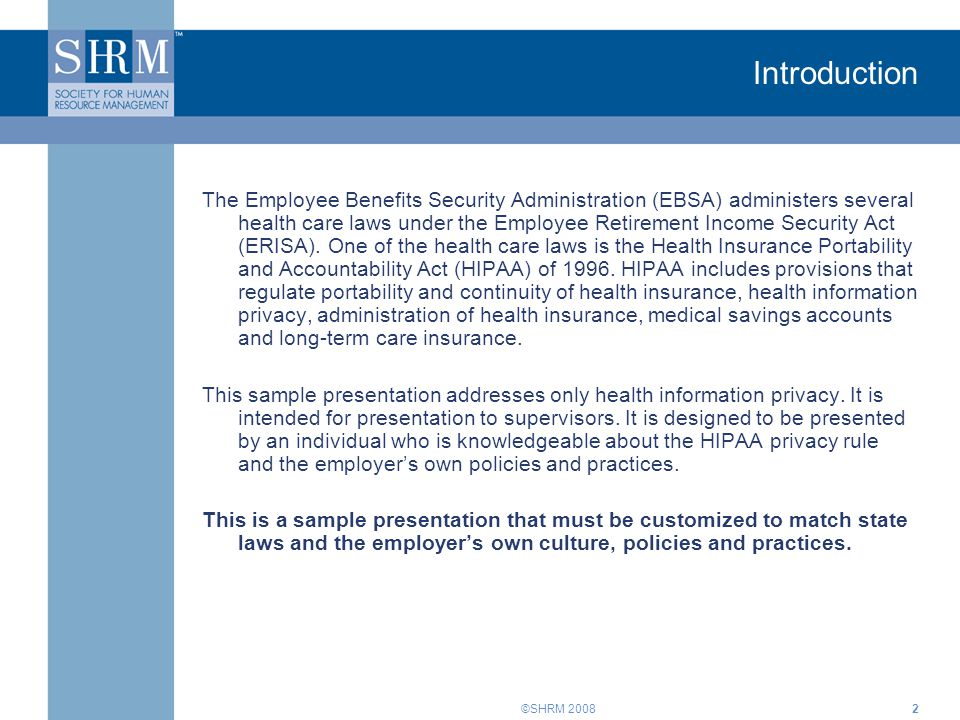 ©SHRM 20083 Objectives At the close of this session, you will be able to: Understand the HIPAA privacy rule Determine who enforces the HIPAA privacy rule Determine who must comply Understand employer roles and responsibilities Understand employee rights Understand the liability for HIPAA privacy violations