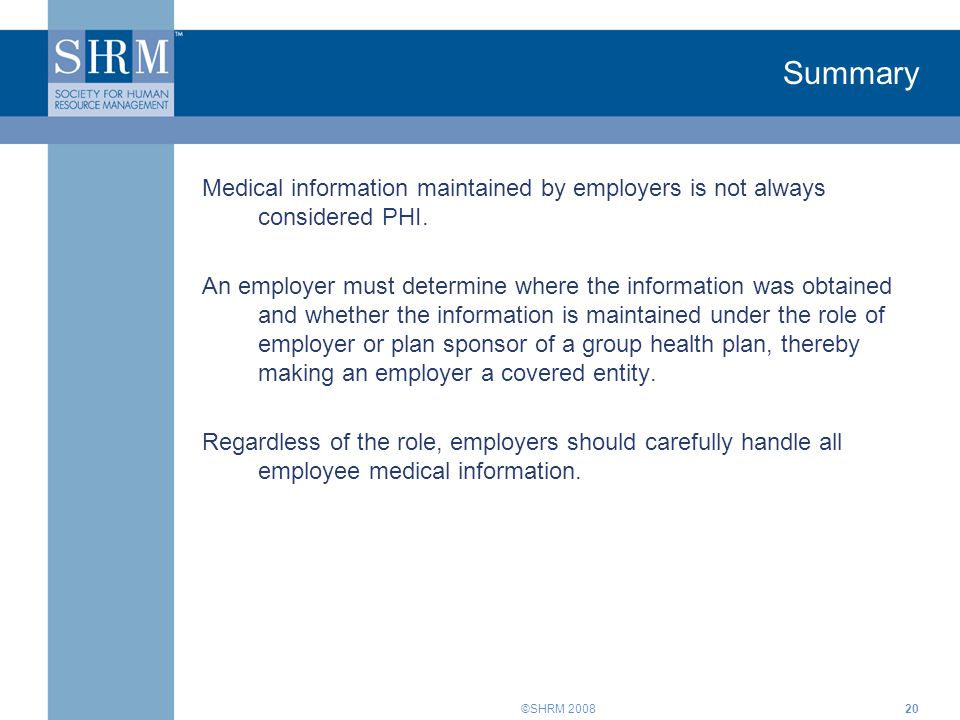 ©SHRM 200820 Summary Medical information maintained by employers is not always considered PHI. An employer must determine where the information was ob