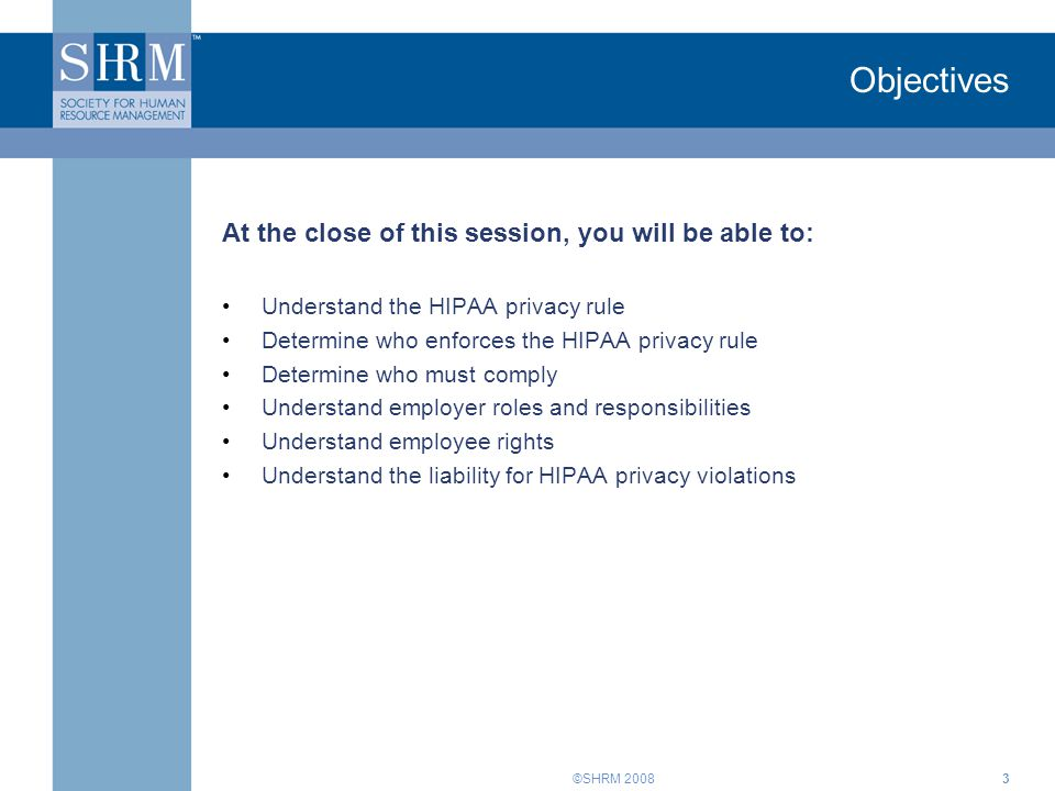 ©SHRM 20083 Objectives At the close of this session, you will be able to: Understand the HIPAA privacy rule Determine who enforces the HIPAA privacy r