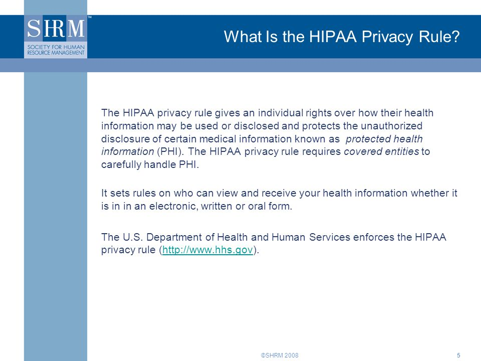 ©SHRM 20085 What Is the HIPAA Privacy Rule? The HIPAA privacy rule gives an individual rights over how their health information may be used or disclos