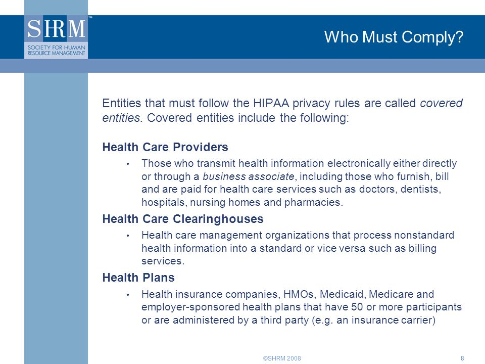 ©SHRM 2008 Who Must Comply? Entities that must follow the HIPAA privacy rules are called covered entities. Covered entities include the following: Hea