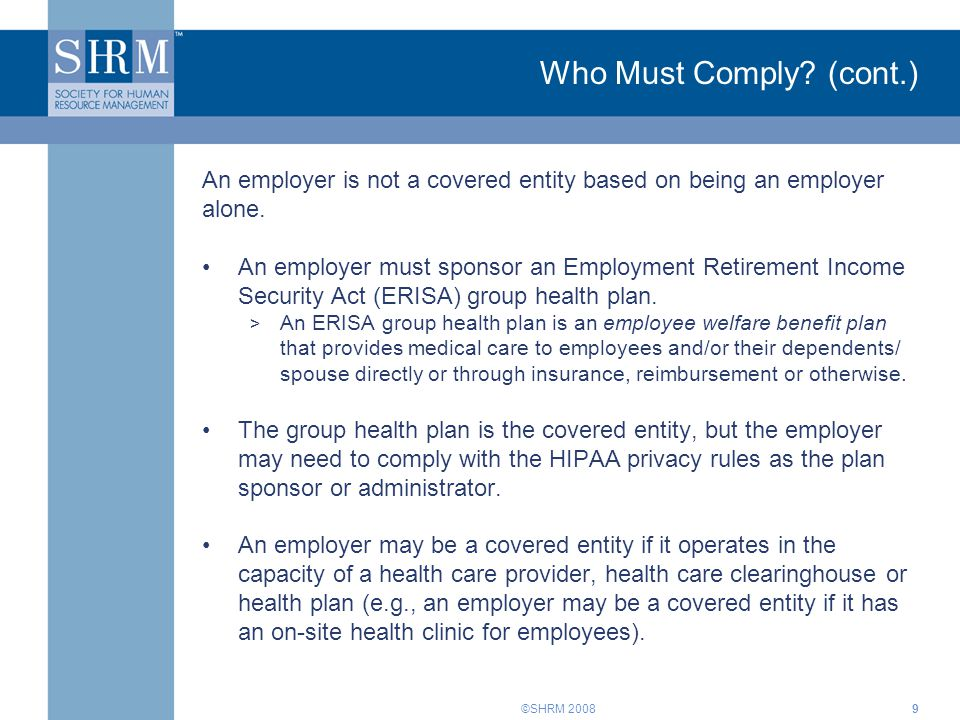©SHRM 2008 Who Must Comply? (cont.) An employer is not a covered entity based on being an employer alone. An employer must sponsor an Employment Retir