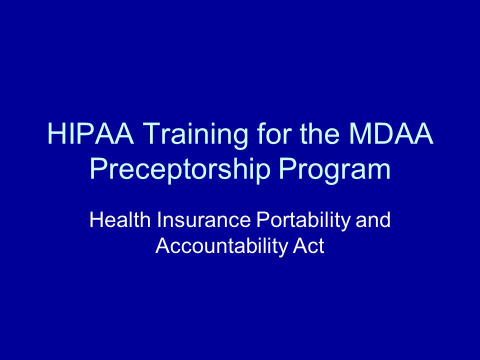 HIPAA Training for the MDAA Preceptorship Program Health Insurance Portability and Accountability Act