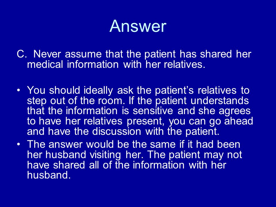 Answer C. Never assume that the patient has shared her medical information with her relatives.