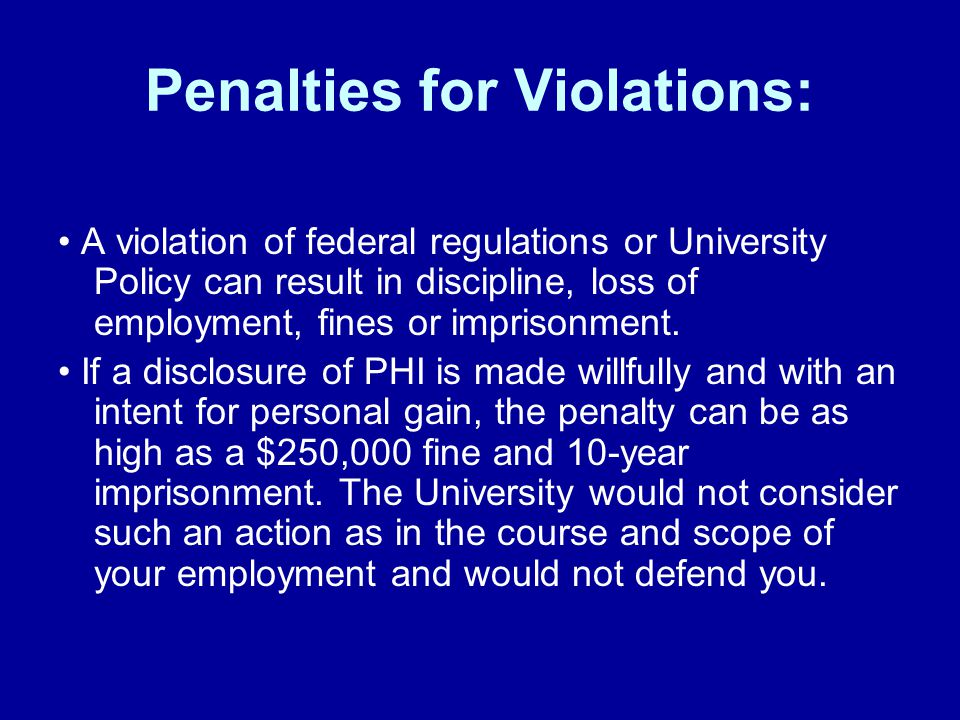 Penalties for Violations: A violation of federal regulations or University Policy can result in discipline, loss of employment, fines or imprisonment.
